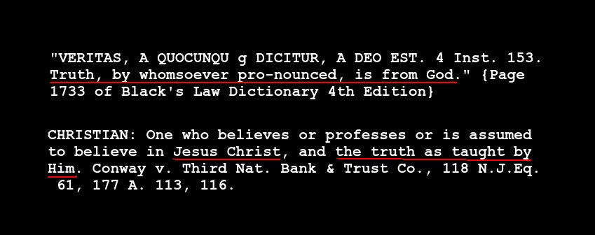 One who believes or professes or is       assumed to believe in Jesus Christ, and the truth as taught by       Him. Conway v. Third Nat. Bank & Trust Co., 118 N.J.Eq. 61,       177 A. 113, 116. [Black's Law 4th Eidtion Page 306] VERITAS, A       QUOCUNQU g DICITUR, A DEOEST. 4 Inst. 153. Truth, by whomsoever       pronounced, is from God. [Black's Law 4th Eidtion Page 1733]